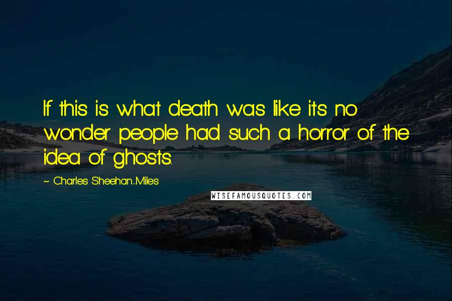 Charles Sheehan-Miles quotes: If this is what death was like it's no wonder people had such a horror of the idea of ghosts.