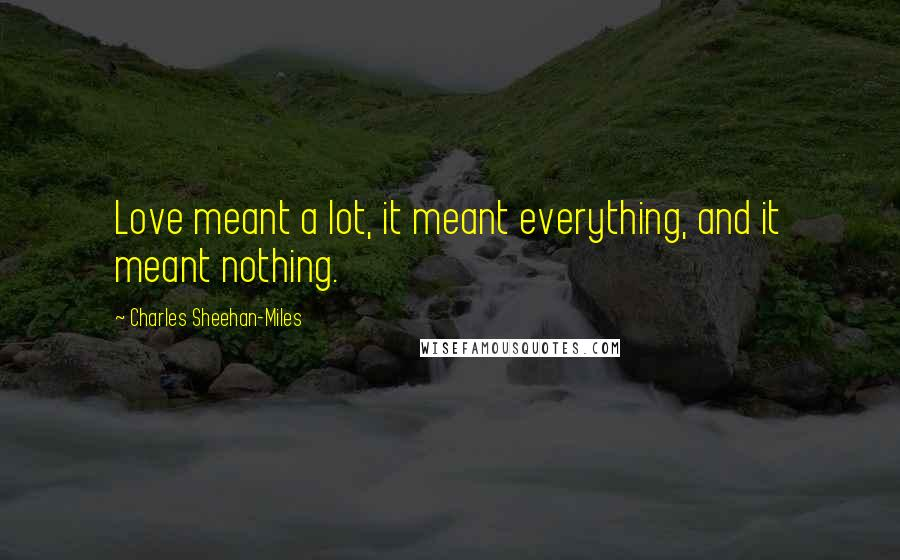 Charles Sheehan-Miles quotes: Love meant a lot, it meant everything, and it meant nothing.