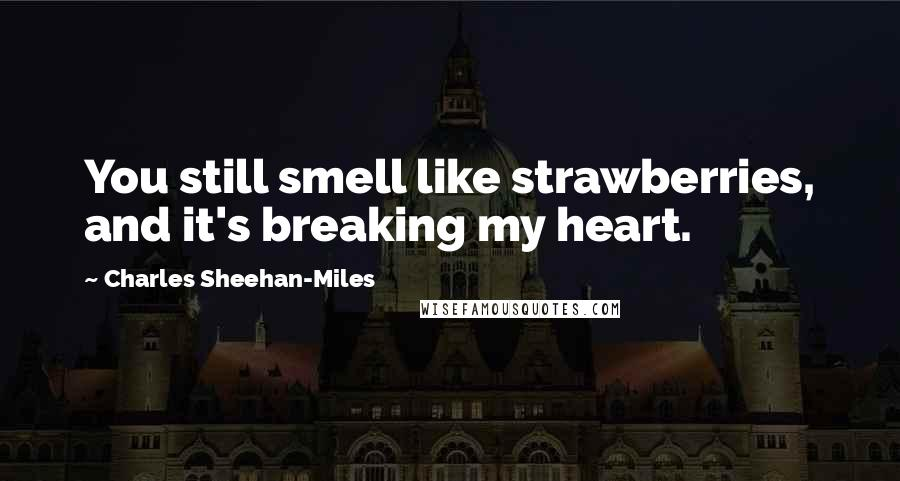 Charles Sheehan-Miles quotes: You still smell like strawberries, and it's breaking my heart.