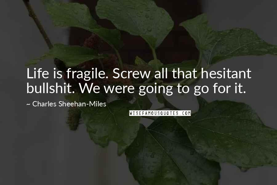 Charles Sheehan-Miles quotes: Life is fragile. Screw all that hesitant bullshit. We were going to go for it.