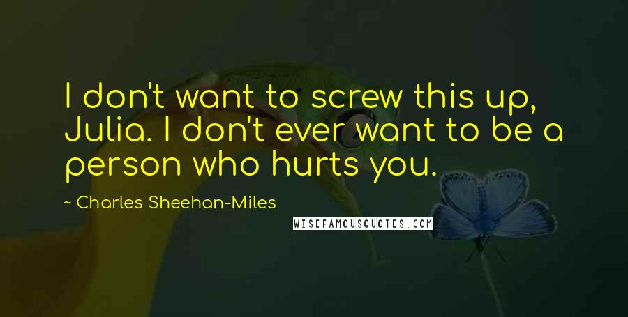 Charles Sheehan-Miles quotes: I don't want to screw this up, Julia. I don't ever want to be a person who hurts you.