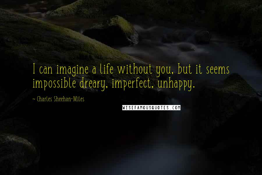 Charles Sheehan-Miles quotes: I can imagine a life without you, but it seems impossible dreary, imperfect, unhappy.