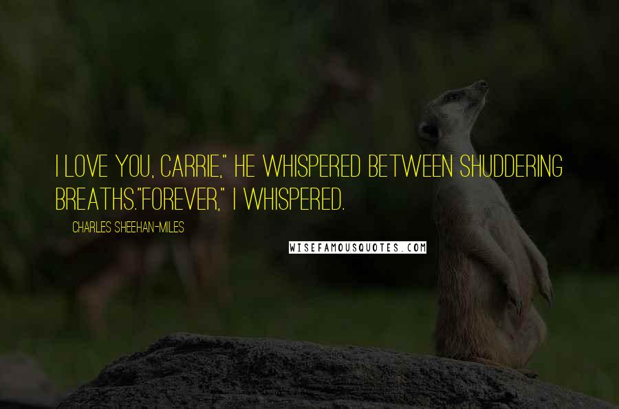 """Charles Sheehan-Miles quotes: I love you, Carrie,"""" he whispered between shuddering breaths.""""Forever,"""" I whispered."""