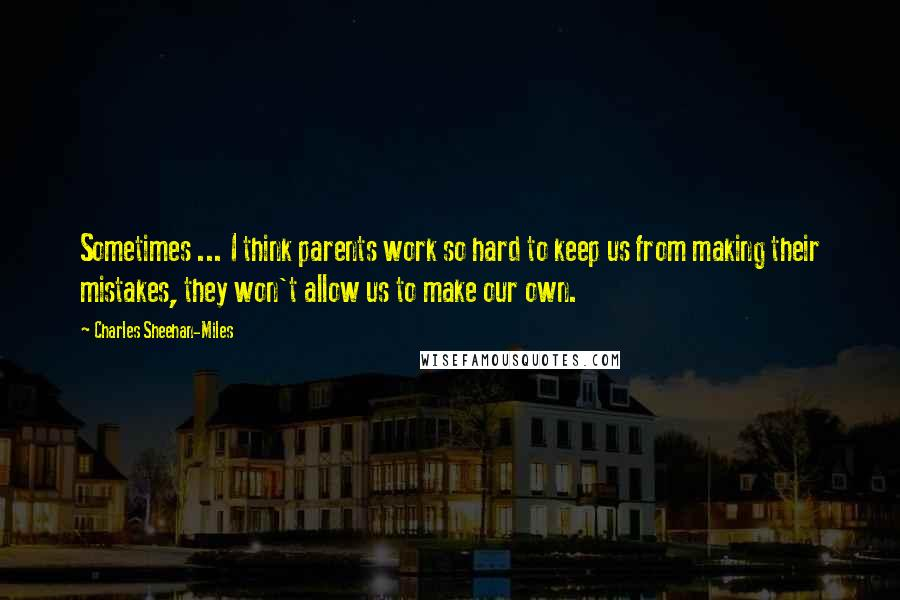 Charles Sheehan-Miles quotes: Sometimes ... I think parents work so hard to keep us from making their mistakes, they won't allow us to make our own.