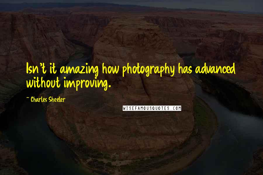 Charles Sheeler quotes: Isn't it amazing how photography has advanced without improving.