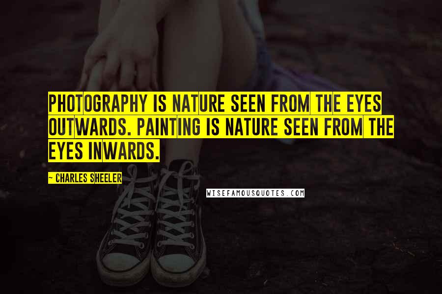 Charles Sheeler quotes: Photography is nature seen from the eyes outwards. Painting is nature seen from the eyes inwards.