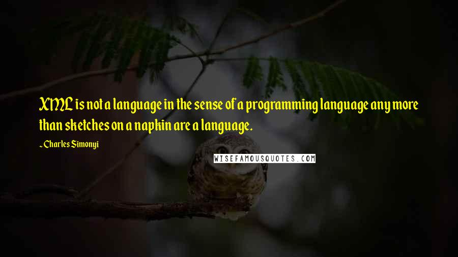 Charles Simonyi quotes: XML is not a language in the sense of a programming language any more than sketches on a napkin are a language.
