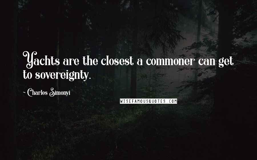 Charles Simonyi quotes: Yachts are the closest a commoner can get to sovereignty.