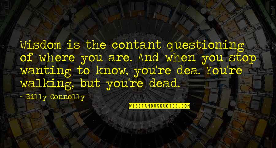 Charles Simonyi Quotes By Billy Connolly: Wisdom is the contant questioning of where you