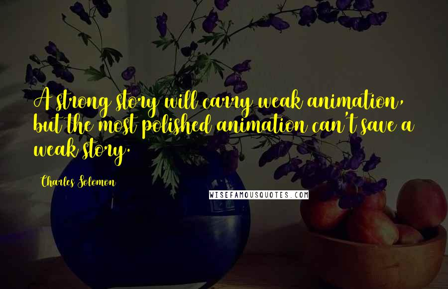 Charles Solomon quotes: A strong story will carry weak animation, but the most polished animation can't save a weak story.