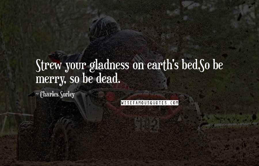 Charles Sorley quotes: Strew your gladness on earth's bed,So be merry, so be dead.