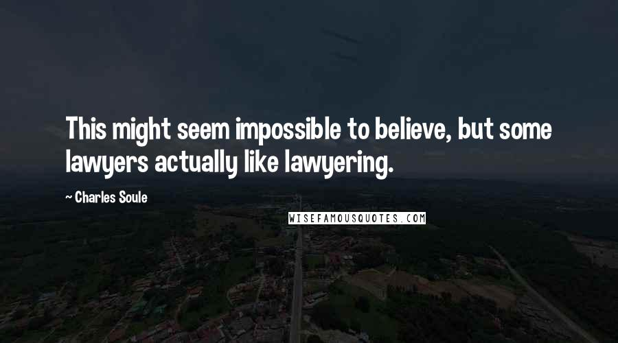 Charles Soule quotes: This might seem impossible to believe, but some lawyers actually like lawyering.