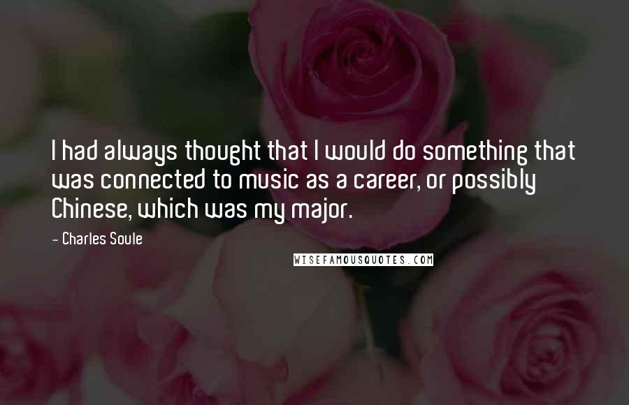 Charles Soule quotes: I had always thought that I would do something that was connected to music as a career, or possibly Chinese, which was my major.
