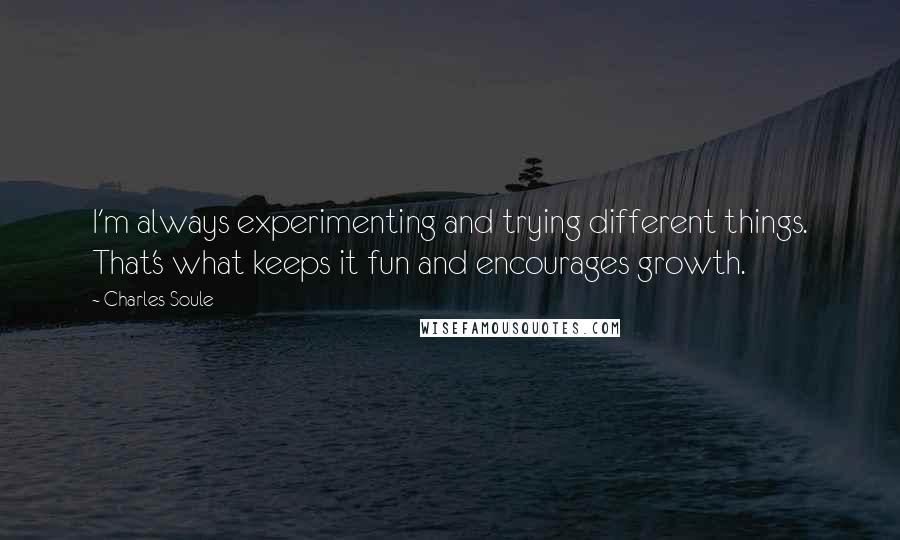 Charles Soule quotes: I'm always experimenting and trying different things. That's what keeps it fun and encourages growth.