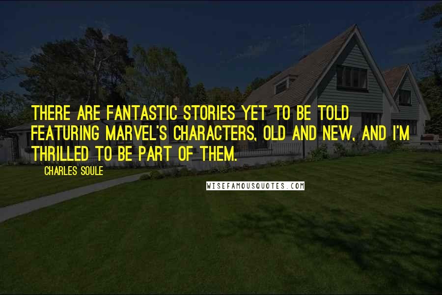 Charles Soule quotes: There are fantastic stories yet to be told featuring Marvel's characters, old and new, and I'm thrilled to be part of them.