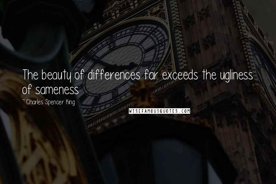 Charles Spencer King quotes: The beauty of differences far exceeds the ugliness of sameness