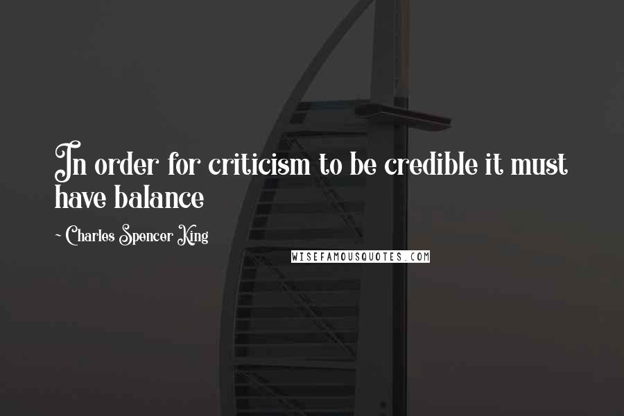 Charles Spencer King quotes: In order for criticism to be credible it must have balance