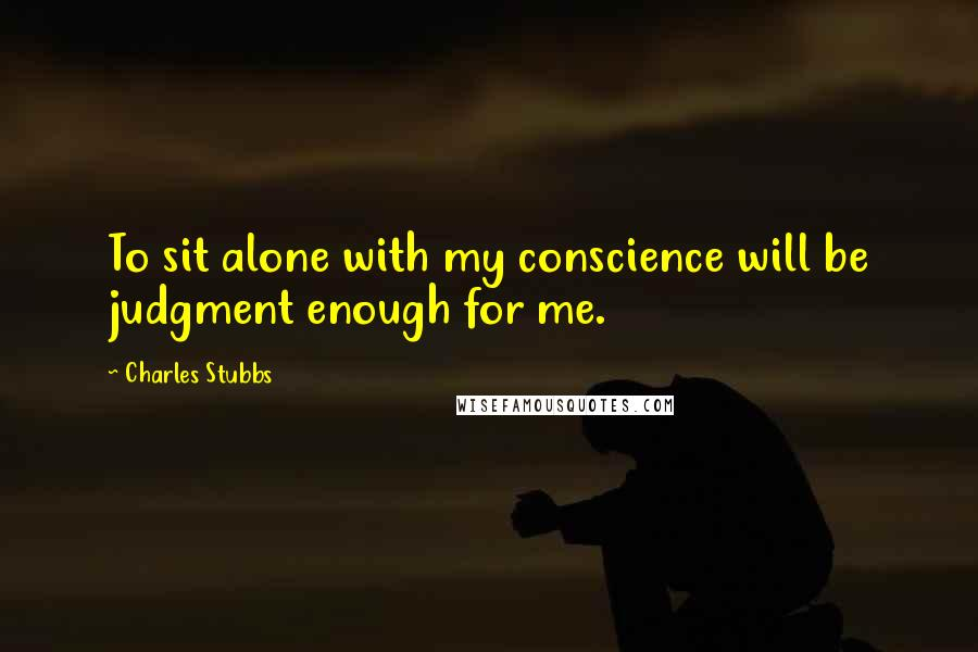 Charles Stubbs quotes: To sit alone with my conscience will be judgment enough for me.