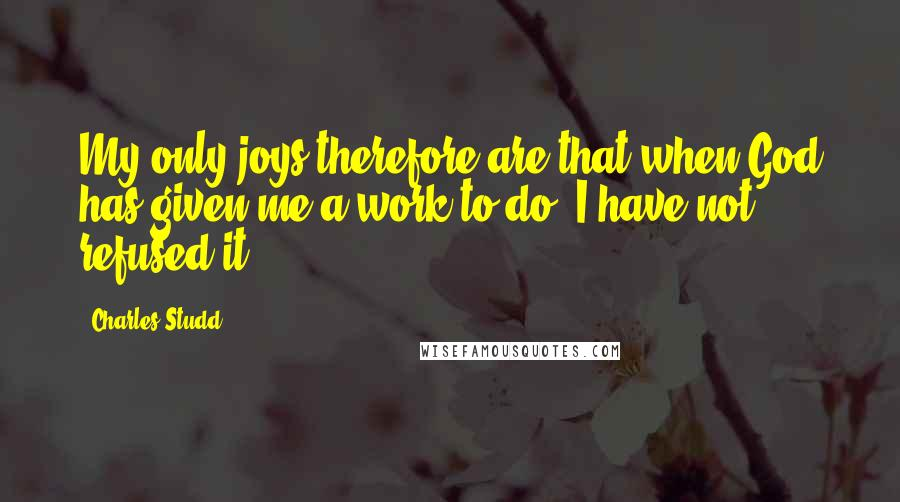 Charles Studd quotes: My only joys therefore are that when God has given me a work to do, I have not refused it.
