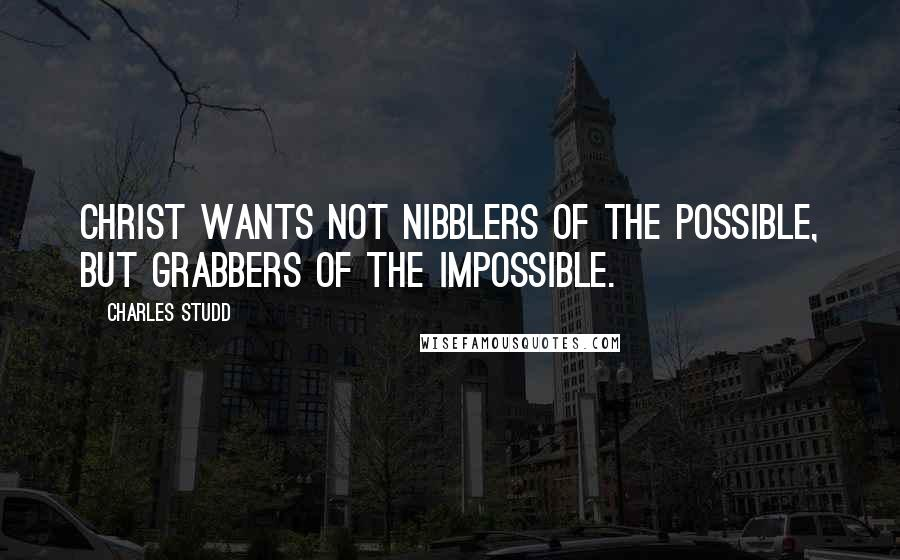 Charles Studd quotes: Christ wants not nibblers of the possible, but grabbers of the impossible.