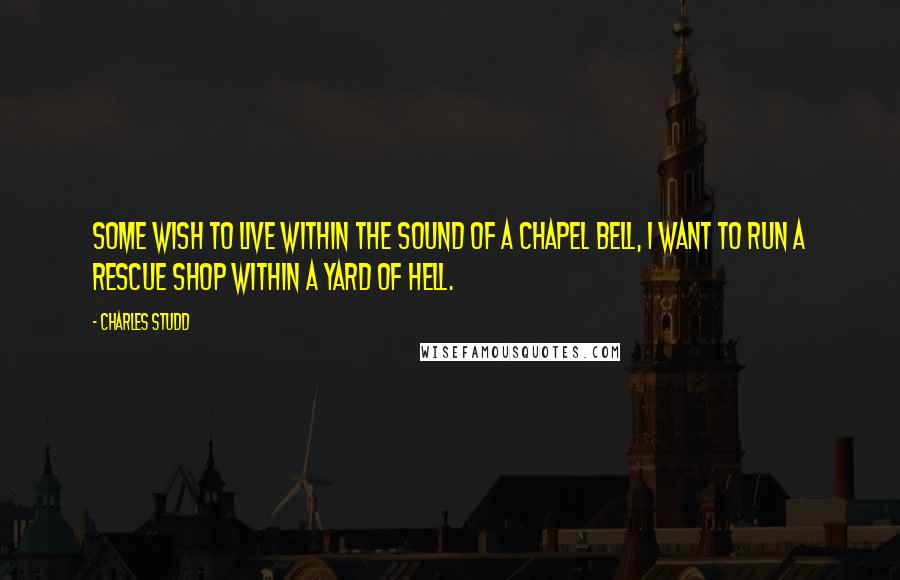 Charles Studd quotes: Some wish to live within the sound of a chapel bell, I want to run a rescue shop within a yard of Hell.