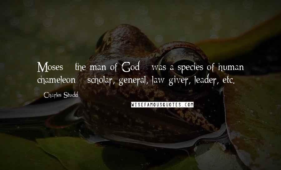 Charles Studd quotes: Moses - the man of God - was a species of human chameleon - scholar, general, law-giver, leader, etc.