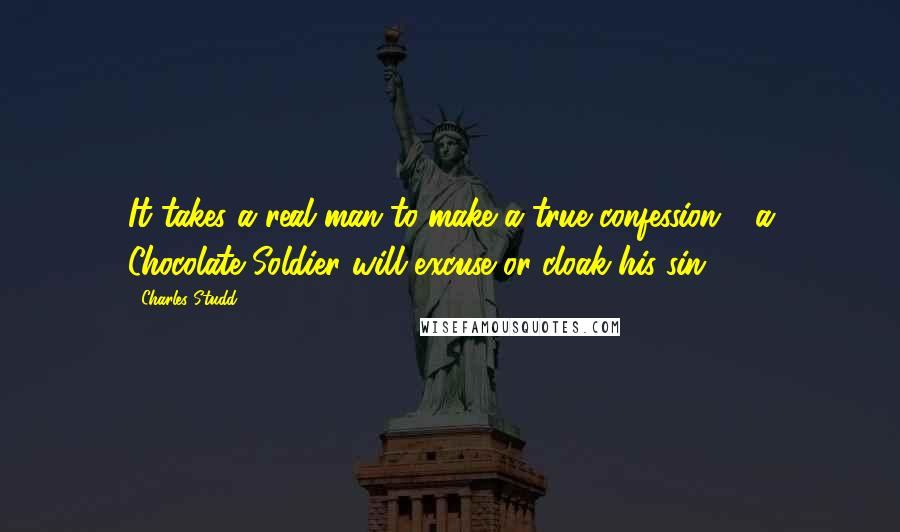 Charles Studd quotes: It takes a real man to make a true confession - a Chocolate Soldier will excuse or cloak his sin.