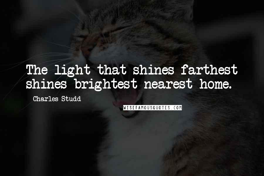 Charles Studd quotes: The light that shines farthest shines brightest nearest home.