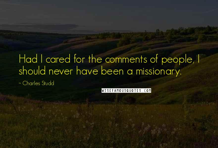Charles Studd quotes: Had I cared for the comments of people, I should never have been a missionary.