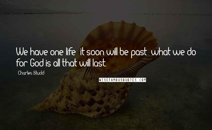 Charles Studd quotes: We have one life; it soon will be past; what we do for God is all that will last.