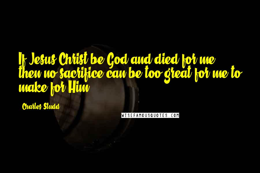 Charles Studd quotes: If Jesus Christ be God and died for me, then no sacrifice can be too great for me to make for Him.