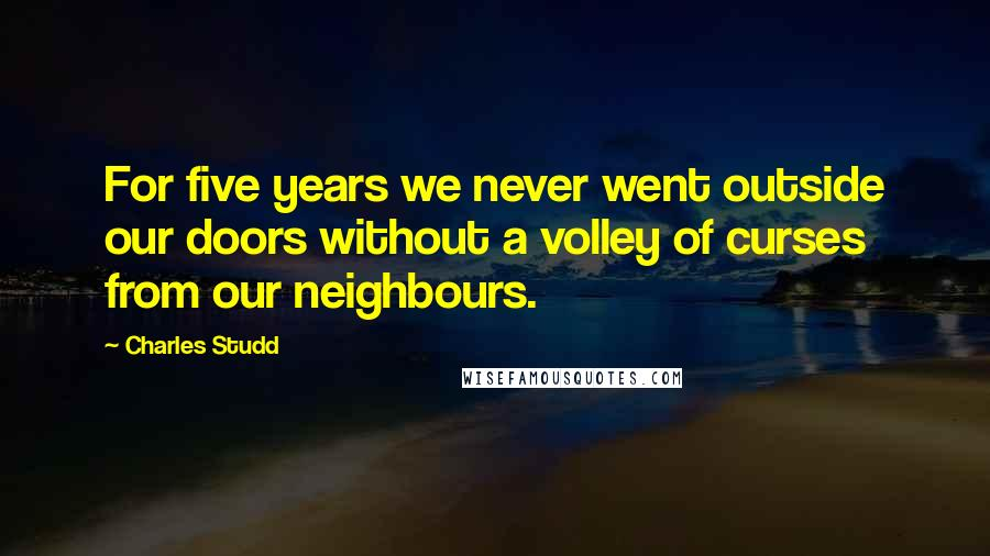 Charles Studd quotes: For five years we never went outside our doors without a volley of curses from our neighbours.