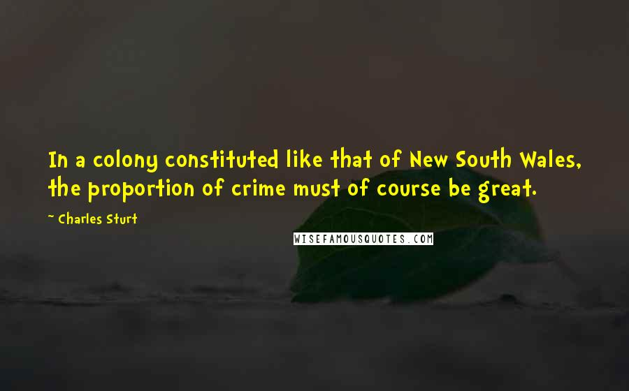 Charles Sturt quotes: In a colony constituted like that of New South Wales, the proportion of crime must of course be great.