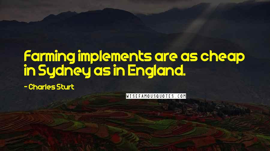 Charles Sturt quotes: Farming implements are as cheap in Sydney as in England.
