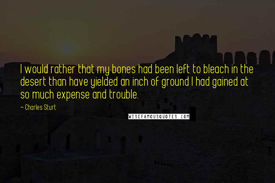 Charles Sturt quotes: I would rather that my bones had been left to bleach in the desert than have yielded an inch of ground I had gained at so much expense and trouble.