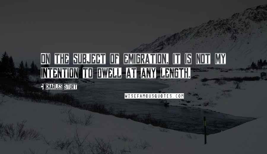 Charles Sturt quotes: On the subject of emigration, it is not my intention to dwell at any length.
