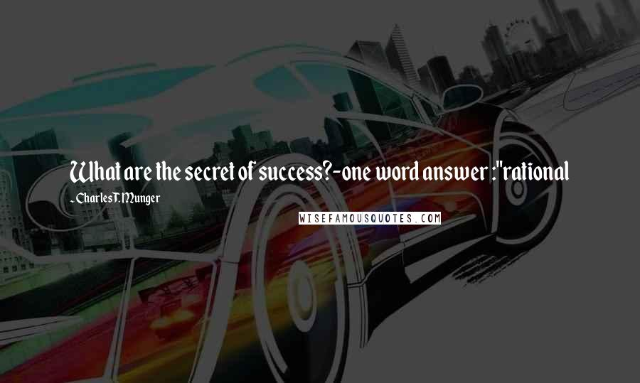 "Charles T. Munger quotes: What are the secret of success?-one word answer :""rational"