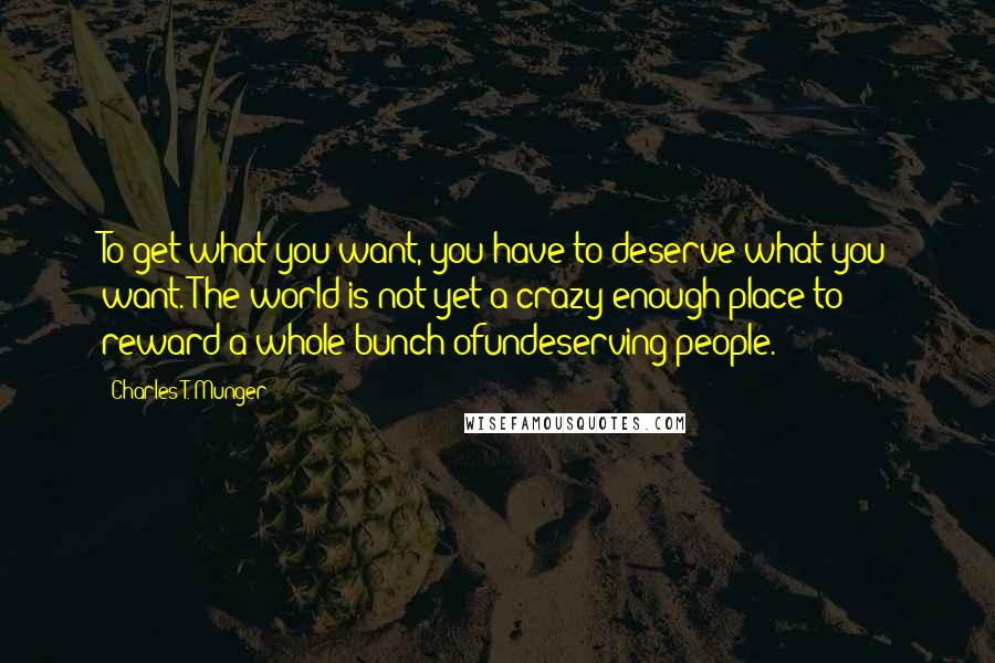 Charles T. Munger quotes: To get what you want, you have to deserve what you want. The world is not yet a crazy enough place to reward a whole bunch ofundeserving people.