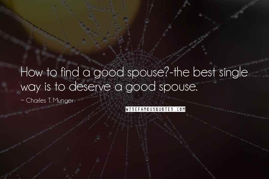 Charles T. Munger quotes: How to find a good spouse?-the best single way is to deserve a good spouse.