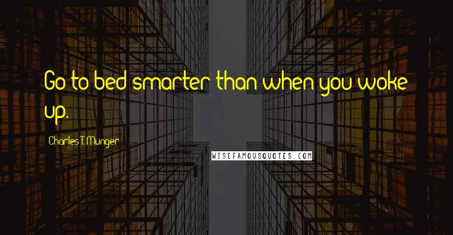 Charles T. Munger quotes: Go to bed smarter than when you woke up.
