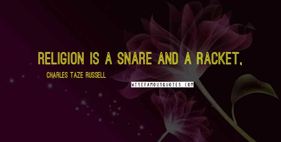 Charles Taze Russell quotes: Religion is a Snare and a Racket,