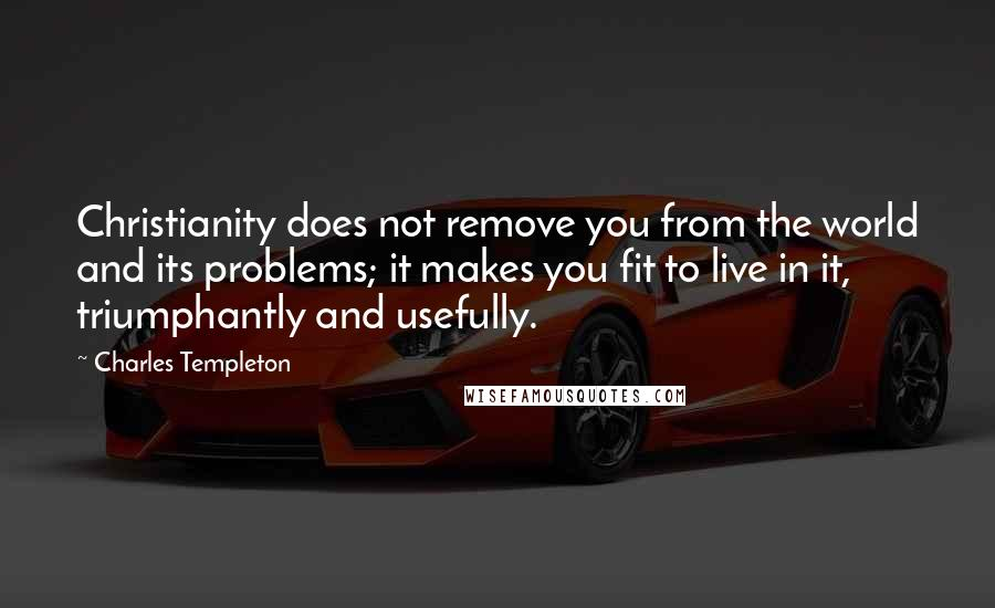 Charles Templeton quotes: Christianity does not remove you from the world and its problems; it makes you fit to live in it, triumphantly and usefully.