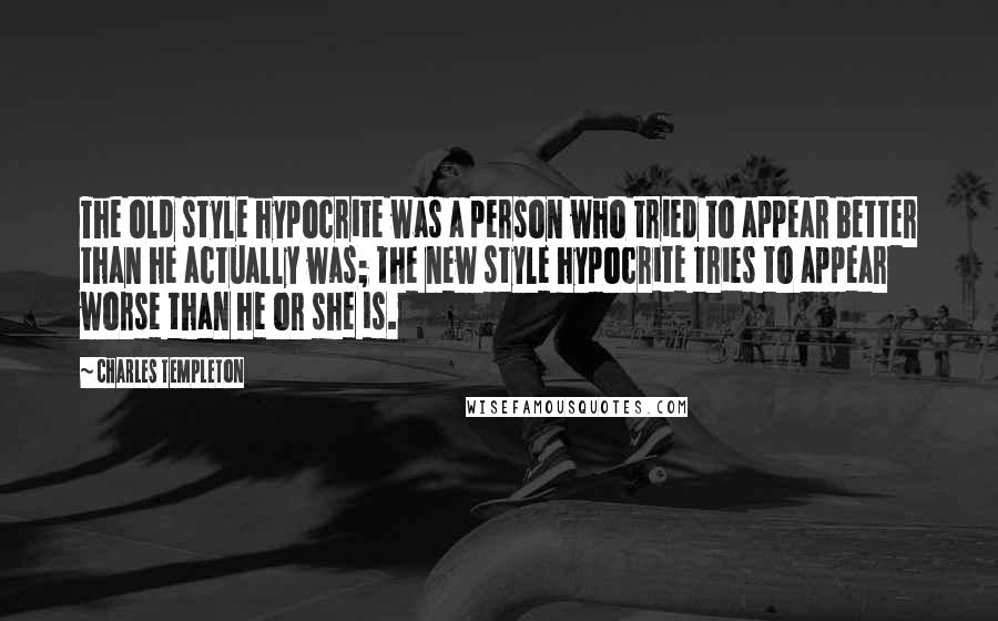 Charles Templeton quotes: The old style hypocrite was a person who tried to appear better than he actually was; the new style hypocrite tries to appear worse than he or she is.