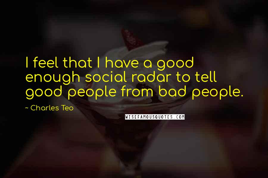 Charles Teo quotes: I feel that I have a good enough social radar to tell good people from bad people.