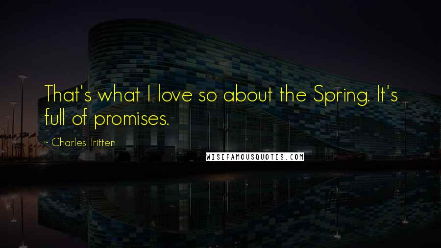Charles Tritten quotes: That's what I love so about the Spring. It's full of promises.