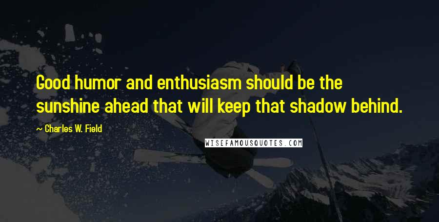 Charles W. Field quotes: Good humor and enthusiasm should be the sunshine ahead that will keep that shadow behind.