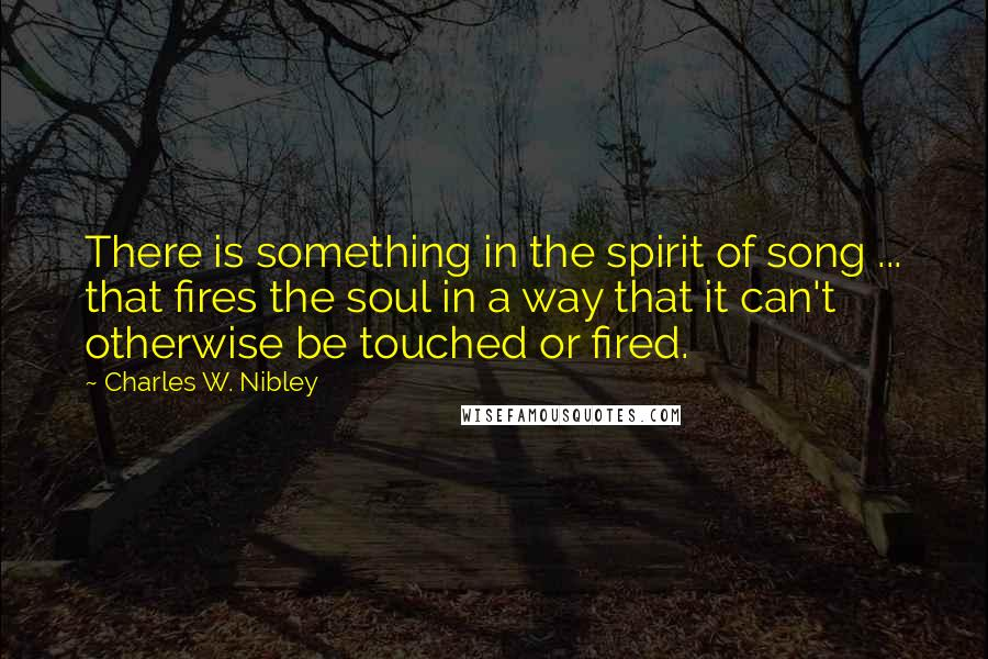 Charles W. Nibley quotes: There is something in the spirit of song ... that fires the soul in a way that it can't otherwise be touched or fired.