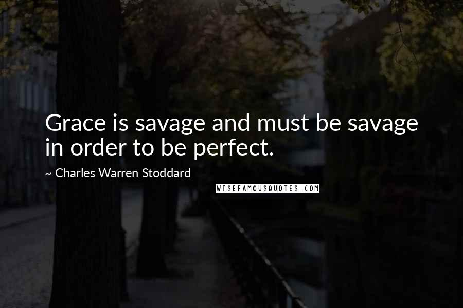 Charles Warren Stoddard quotes: Grace is savage and must be savage in order to be perfect.