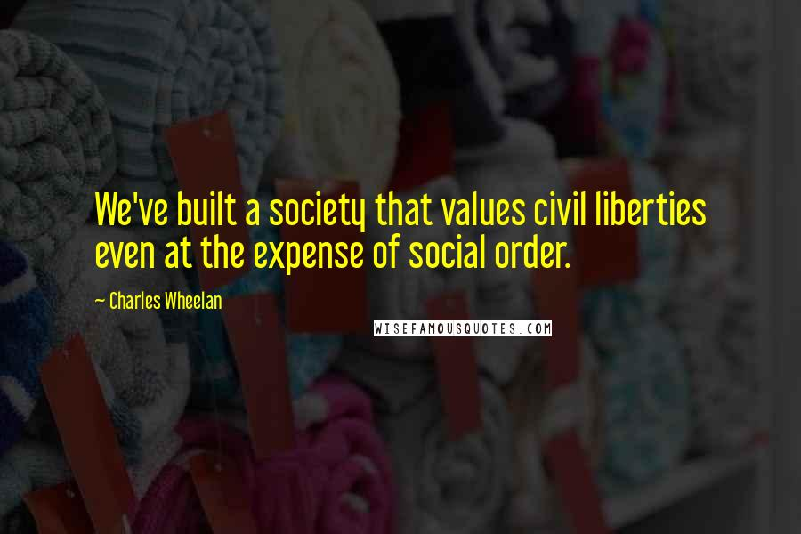 Charles Wheelan quotes: We've built a society that values civil liberties even at the expense of social order.