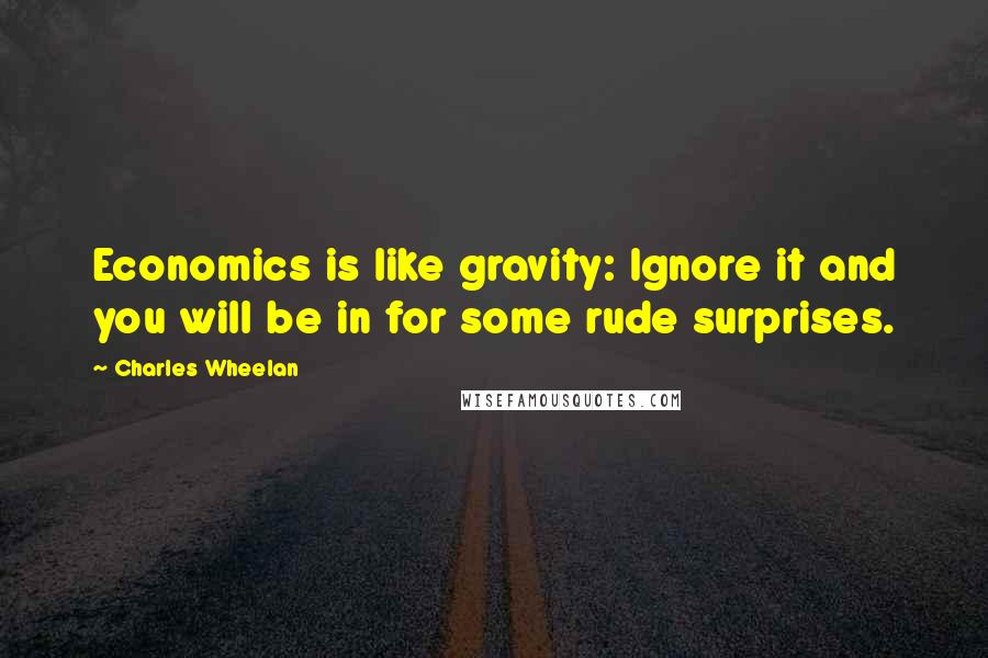 Charles Wheelan quotes: Economics is like gravity: Ignore it and you will be in for some rude surprises.